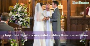 5 Important Tips for a successful wedding flower consultation